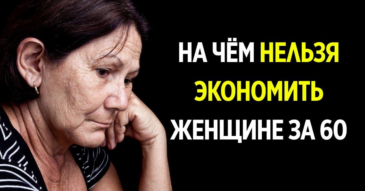 на чём нельзя экономить женщине после 60